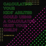 Calculating Your Kid's Abilities: could using a calculator hurt your child? mylearningtable.com