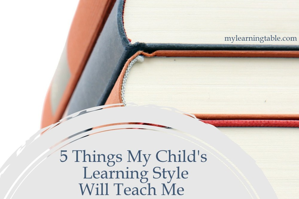 5 Things My Child's Learning Style Will Teach Me mylearningtable.com