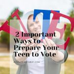 2 Important Ways to Prepare Your Teen to Vote